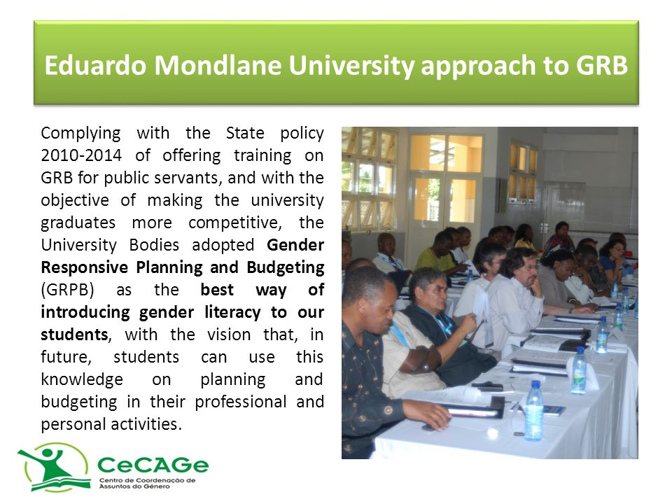 Eduardo Mondlane University approach to GRB Complying with the State policy 2010-2014 of offering training on GRB for public servants, and with the objective of making the university graduates more competitive, the University Bodies adopted Gender Responsive Planning and Budgeting (GRPB) as the best way of introducing gender literacy to our students, with the vision that, in future, students can use this knowledge on planning and budgeting in their professional and personal activities.