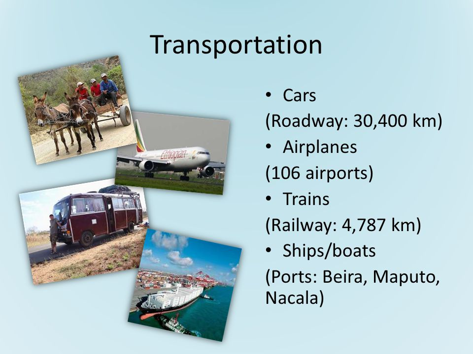 Transportation Cars (Roadway: 30,400 km) Airplanes (106 airports) Trains (Railway: 4,787 km) Ships/boats (Ports: Beira, Maputo, Nacala)