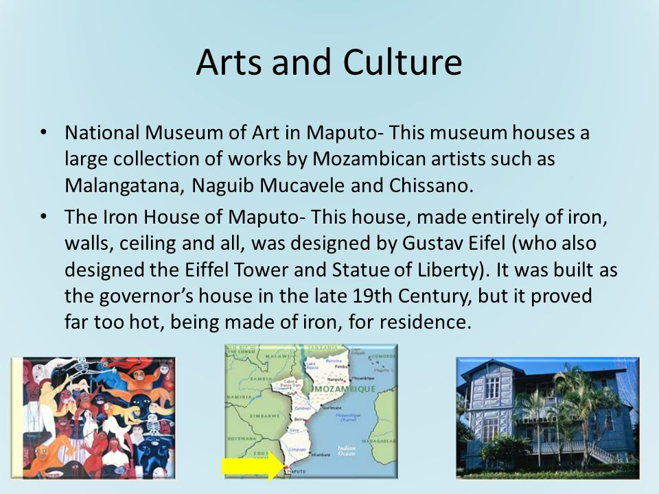 Arts and Culture National Museum of Art in Maputo- This museum houses a large collection of works by Mozambican artists such as Malangatana, Naguib Mucavele and Chissano.