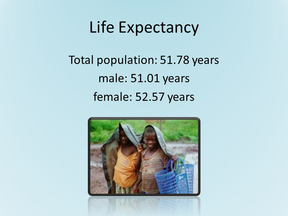 Life Expectancy Total population: 51.78 years male: 51.01 years female: 52.57 years