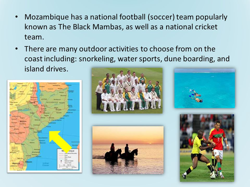 Mozambique has a national football (soccer) team popularly known as The Black Mambas, as well as a national cricket team.