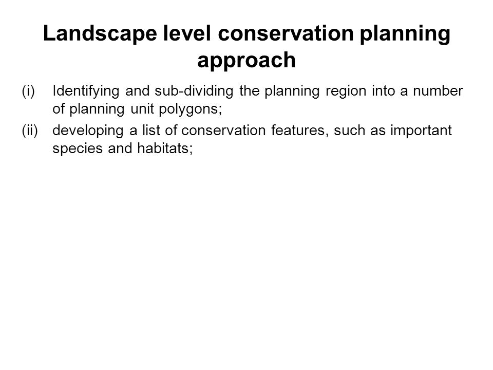 Landscape level conservation planning approach (i)Identifying and sub-dividing the planning region into a number of planning unit polygons; (ii)developing a list of conservation features, such as important species and habitats;