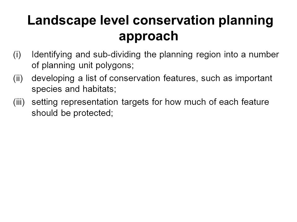 Landscape level conservation planning approach (i)Identifying and sub-dividing the planning region into a number of planning unit polygons; (ii)developing a list of conservation features, such as important species and habitats; (iii)setting representation targets for how much of each feature should be protected;
