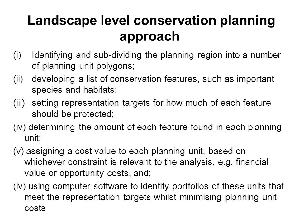 Landscape level conservation planning approach (i)Identifying and sub-dividing the planning region into a number of planning unit polygons; (ii)developing a list of conservation features, such as important species and habitats; (iii)setting representation targets for how much of each feature should be protected; (iv) determining the amount of each feature found in each planning unit; (v) assigning a cost value to each planning unit, based on whichever constraint is relevant to the analysis, e.g.