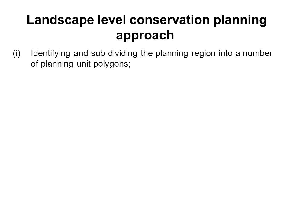 Landscape level conservation planning approach (i)Identifying and sub-dividing the planning region into a number of planning unit polygons;
