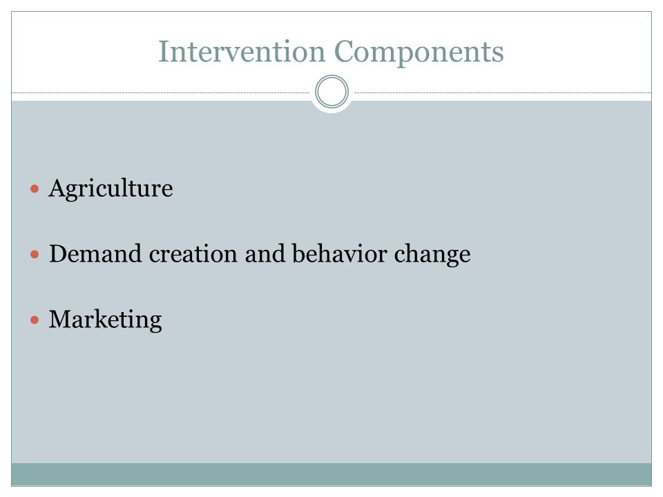 Intervention Components Agriculture Demand creation and behavior change Marketing