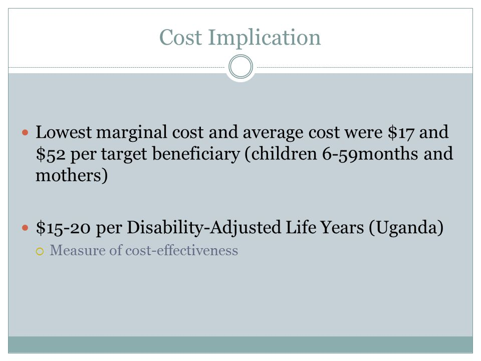 Cost Implication Lowest marginal cost and average cost were $17 and $52 per target beneficiary (children 6-59months and mothers) $15-20 per Disability-Adjusted Life Years (Uganda)  Measure of cost-effectiveness
