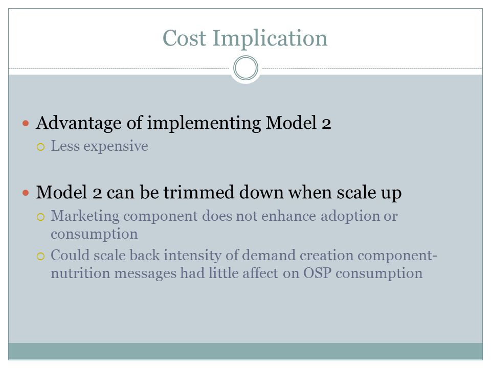 Cost Implication Advantage of implementing Model 2  Less expensive Model 2 can be trimmed down when scale up  Marketing component does not enhance adoption or consumption  Could scale back intensity of demand creation component- nutrition messages had little affect on OSP consumption