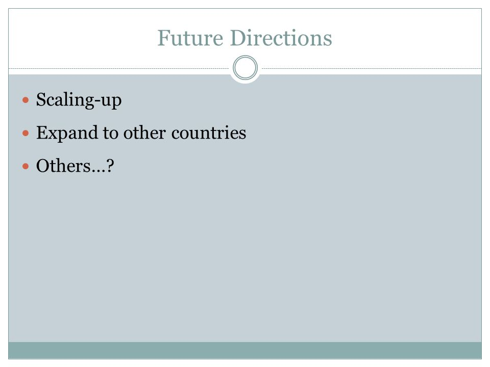 Future Directions Scaling-up Expand to other countries Others…?