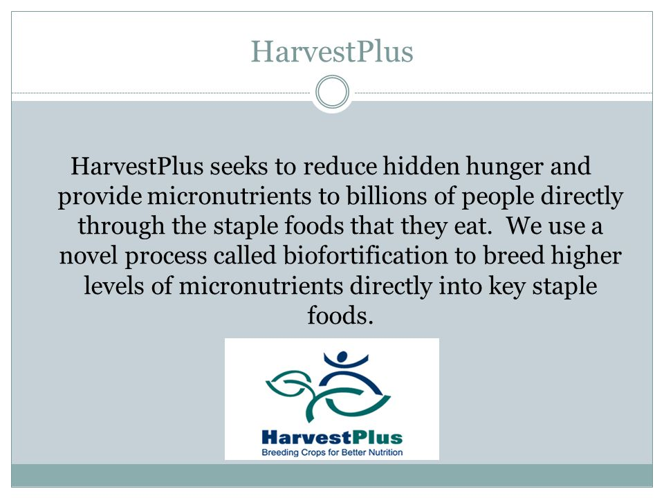 HarvestPlus HarvestPlus seeks to reduce hidden hunger and provide micronutrients to billions of people directly through the staple foods that they eat.