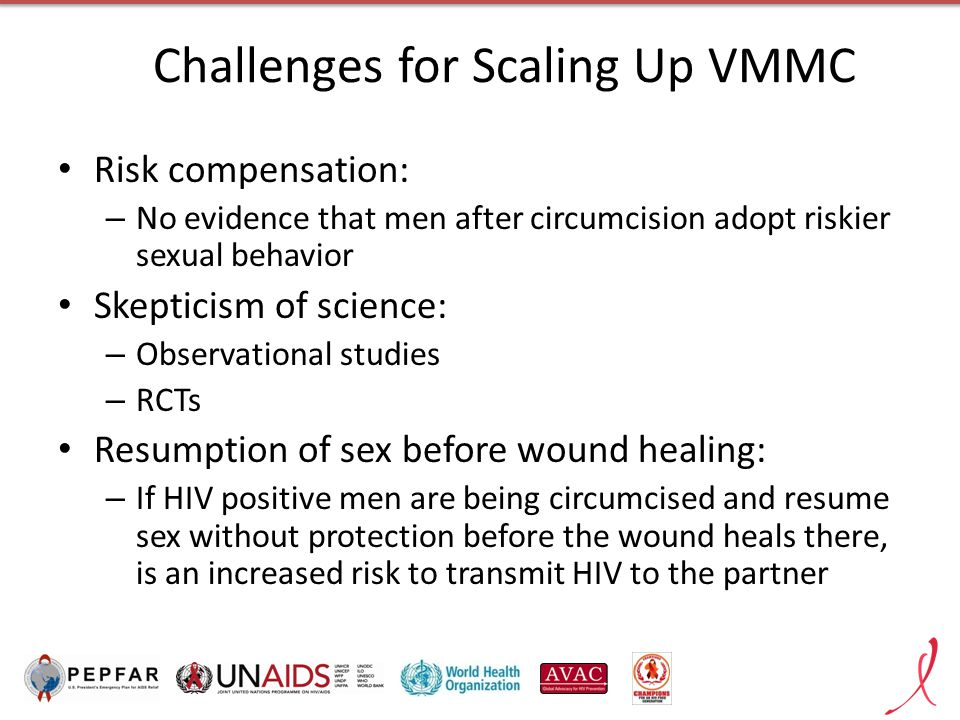 Challenges for Scaling Up VMMC Risk compensation: – No evidence that men after circumcision adopt riskier sexual behavior Skepticism of science: – Observational studies – RCTs Resumption of sex before wound healing: – If HIV positive men are being circumcised and resume sex without protection before the wound heals there, is an increased risk to transmit HIV to the partner