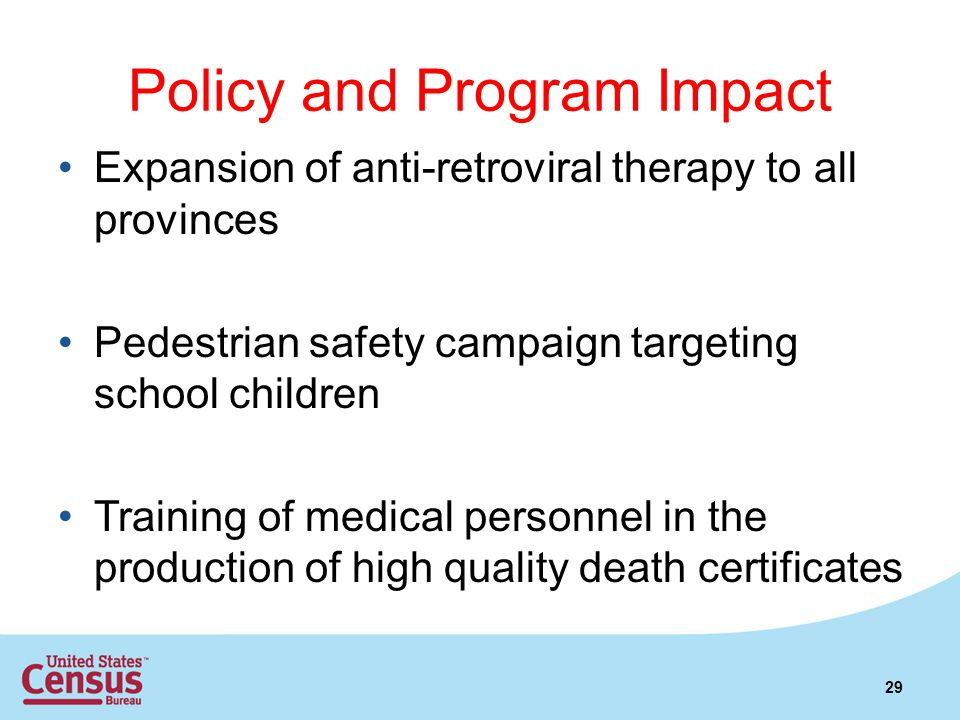 Policy and Program Impact Expansion of anti-retroviral therapy to all provinces Pedestrian safety campaign targeting school children Training of medical personnel in the production of high quality death certificates 29