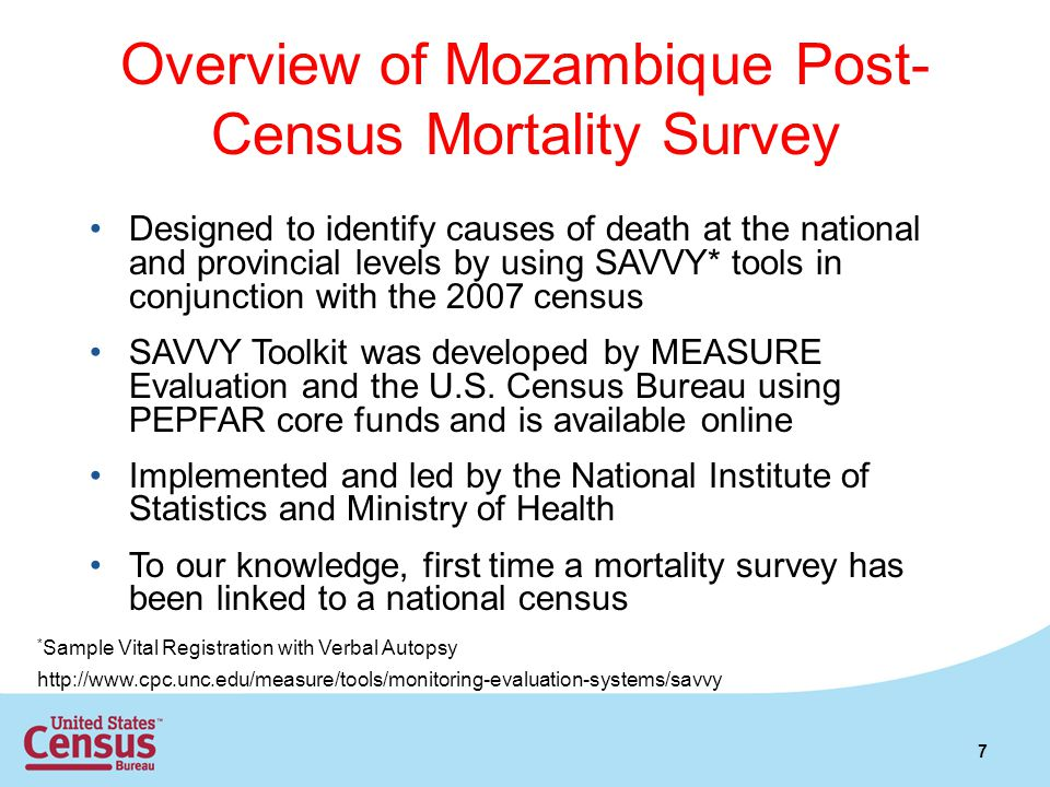 Overview of Mozambique Post- Census Mortality Survey Designed to identify causes of death at the national and provincial levels by using SAVVY* tools in conjunction with the 2007 census SAVVY Toolkit was developed by MEASURE Evaluation and the U.S.