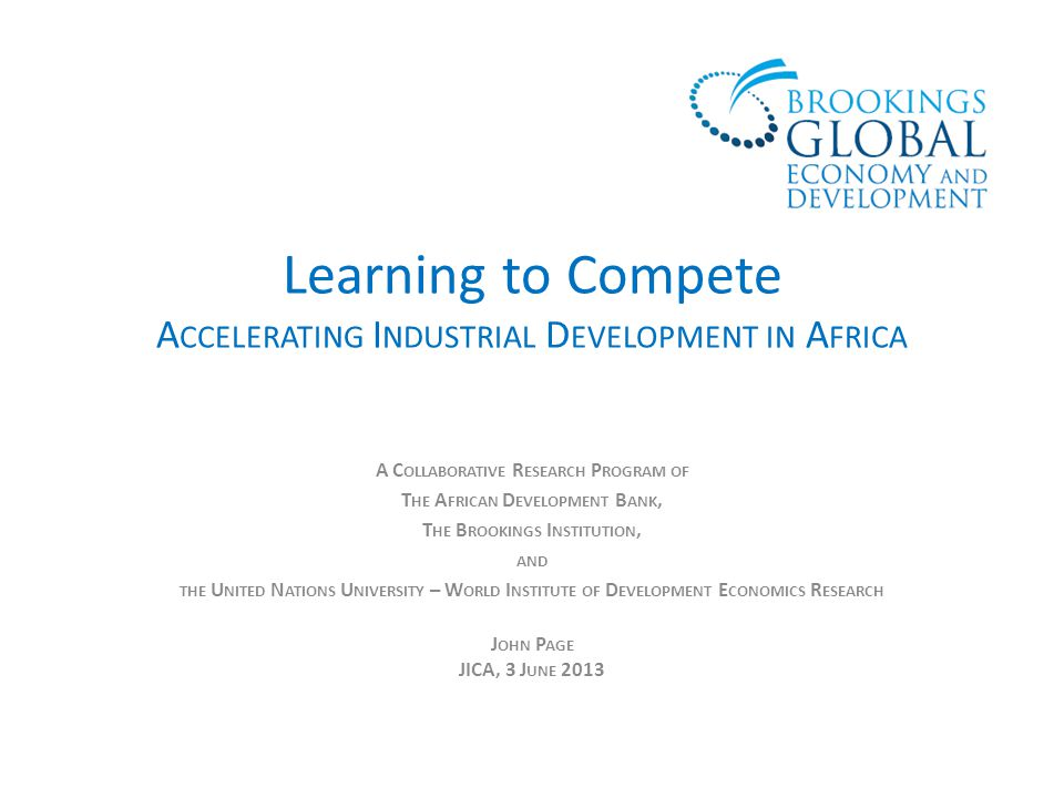 Learning to Compete A CCELERATING I NDUSTRIAL D EVELOPMENT IN A FRICA A C OLLABORATIVE R ESEARCH P ROGRAM OF T HE A FRICAN D EVELOPMENT B ANK, T HE B ROOKINGS I NSTITUTION, AND THE U NITED N ATIONS U NIVERSITY – W ORLD I NSTITUTE OF D EVELOPMENT E CONOMICS R ESEARCH J OHN P AGE JICA, 3 J UNE 2013