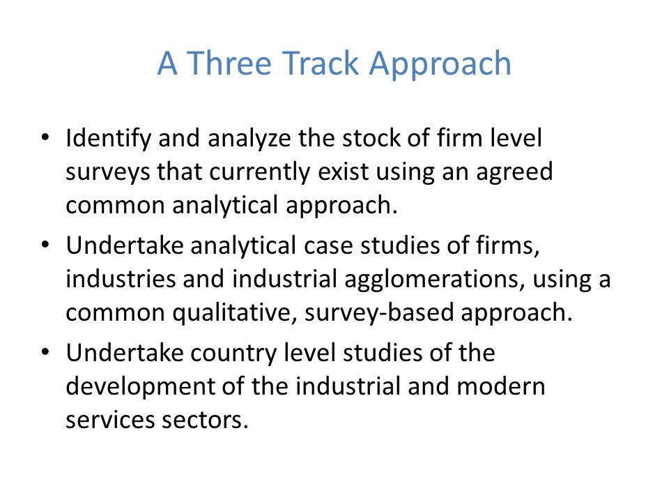 A Three Track Approach Identify and analyze the stock of firm level surveys that currently exist using an agreed common analytical approach.