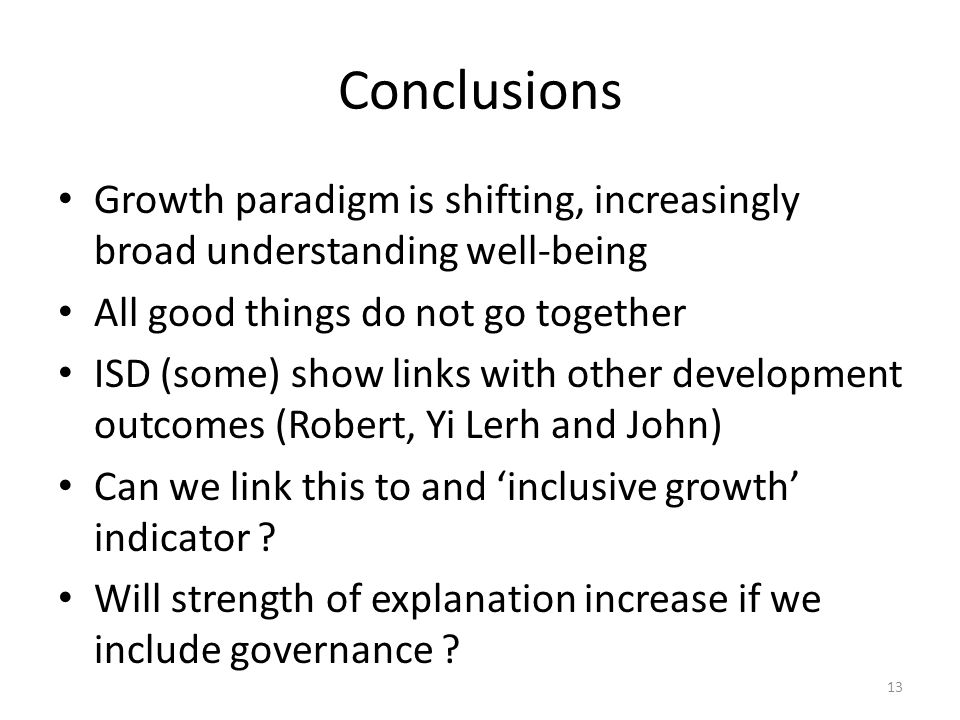 Conclusions Growth paradigm is shifting, increasingly broad understanding well-being All good things do not go together ISD (some) show links with other development outcomes (Robert, Yi Lerh and John) Can we link this to and 'inclusive growth' indicator .