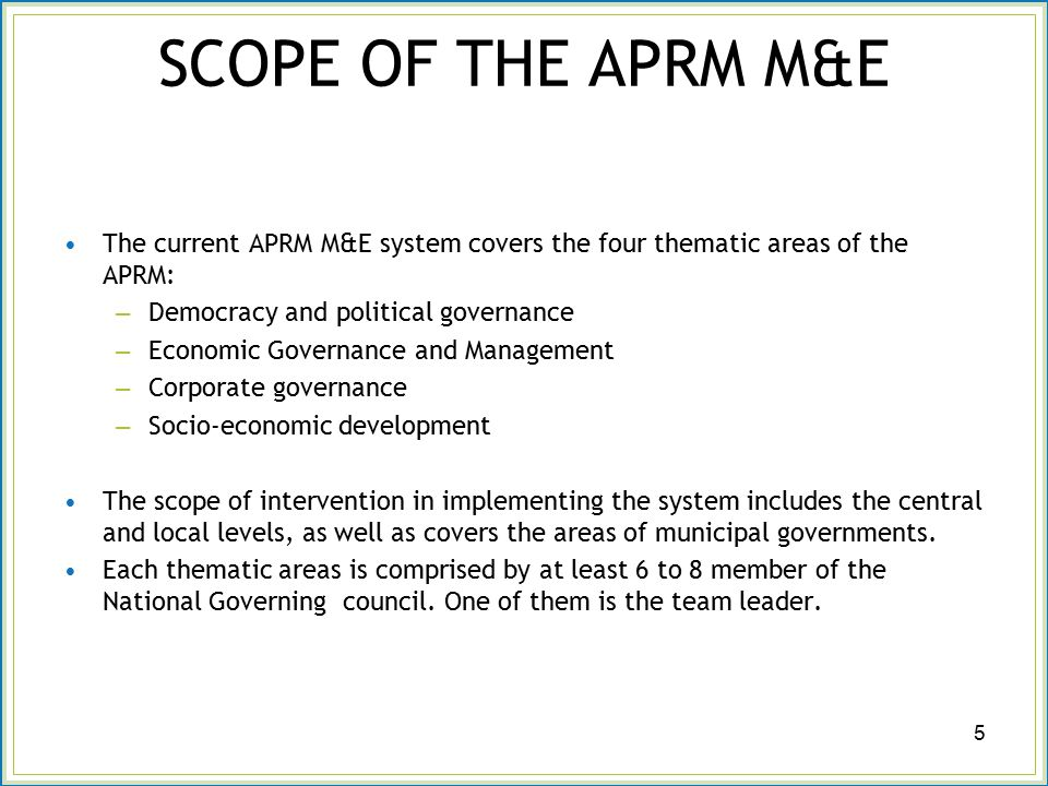 SCOPE OF THE APRM M&E The current APRM M&E system covers the four thematic areas of the APRM: – Democracy and political governance – Economic Governance and Management – Corporate governance – Socio-economic development The scope of intervention in implementing the system includes the central and local levels, as well as covers the areas of municipal governments.