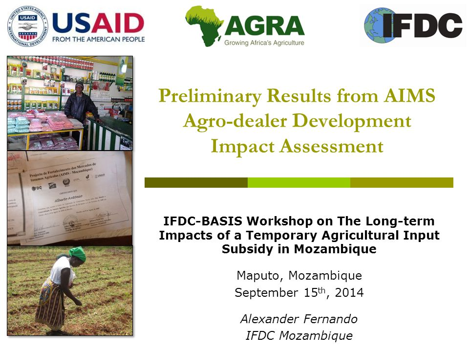 Preliminary Results from AIMS Agro-dealer Development Impact Assessment IFDC-BASIS Workshop on The Long-term Impacts of a Temporary Agricultural Input Subsidy in Mozambique Maputo, Mozambique September 15 th, 2014 Alexander Fernando IFDC Mozambique