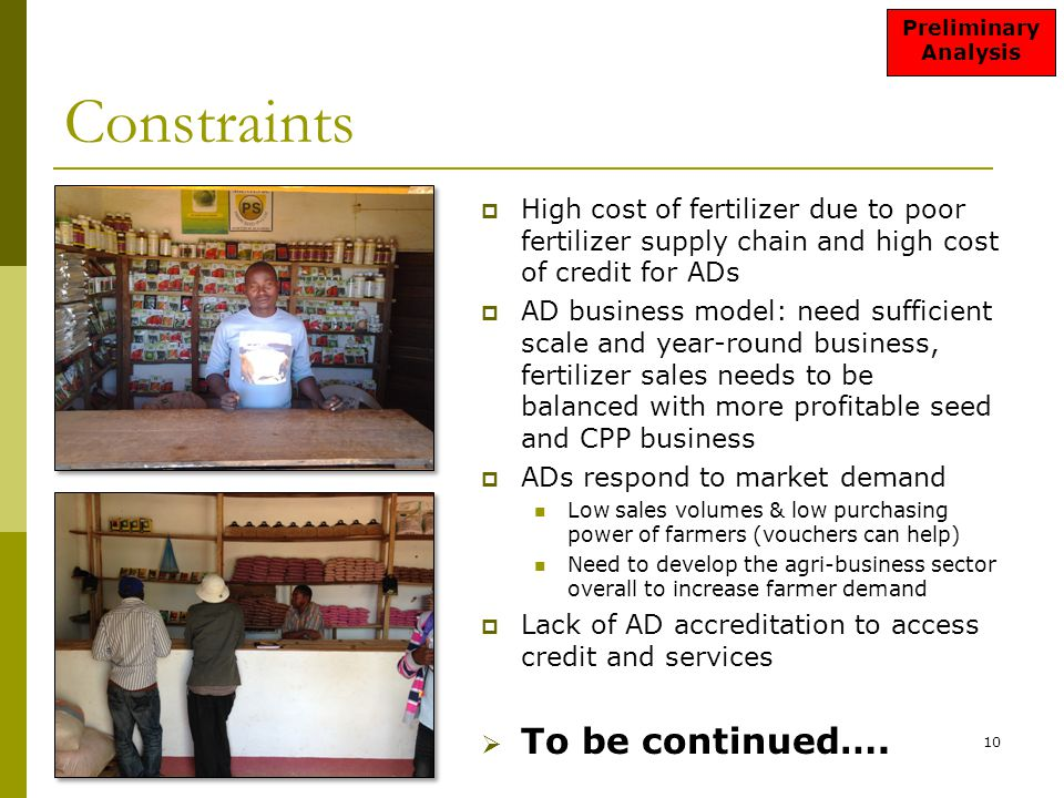Constraints  High cost of fertilizer due to poor fertilizer supply chain and high cost of credit for ADs  AD business model: need sufficient scale and year-round business, fertilizer sales needs to be balanced with more profitable seed and CPP business  ADs respond to market demand Low sales volumes & low purchasing power of farmers (vouchers can help) Need to develop the agri-business sector overall to increase farmer demand  Lack of AD accreditation to access credit and services  To be continued….