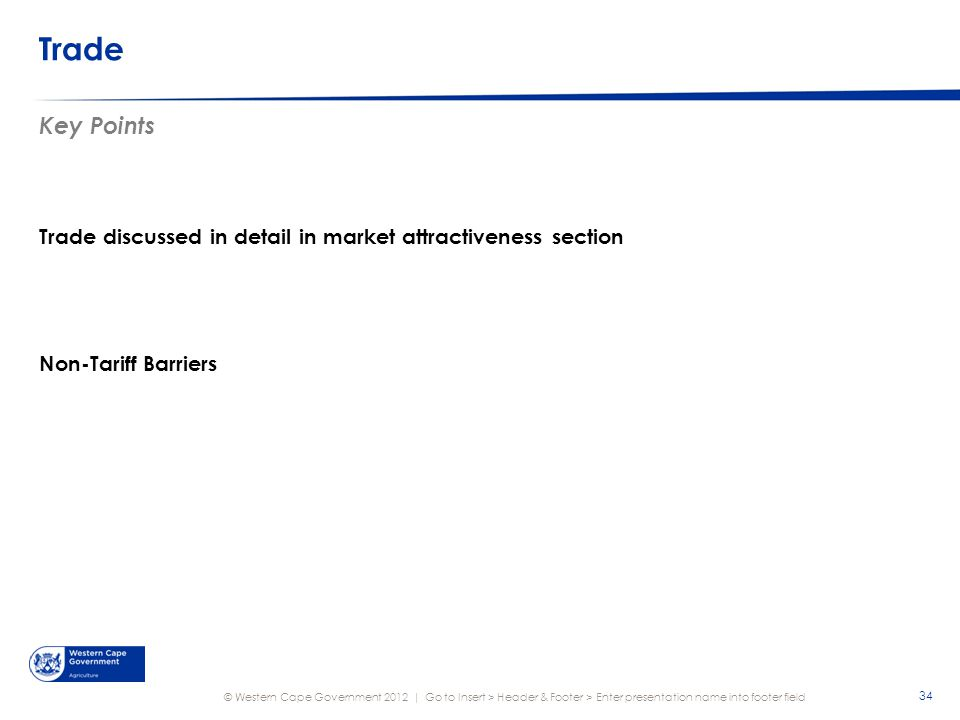 © Western Cape Government 2012 | Trade Key Points Trade discussed in detail in market attractiveness section Non-Tariff Barriers Go to Insert > Header & Footer > Enter presentation name into footer field 34