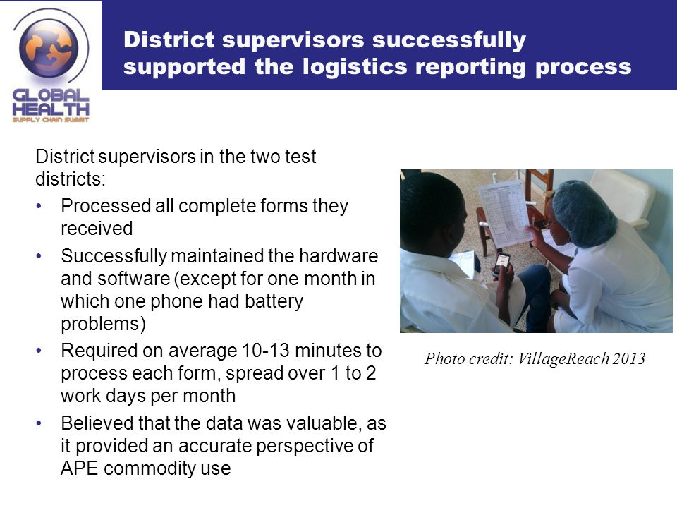 District supervisors successfully supported the logistics reporting process District supervisors in the two test districts: Processed all complete forms they received Successfully maintained the hardware and software (except for one month in which one phone had battery problems) Required on average 10-13 minutes to process each form, spread over 1 to 2 work days per month Believed that the data was valuable, as it provided an accurate perspective of APE commodity use Photo credit: VillageReach 2013