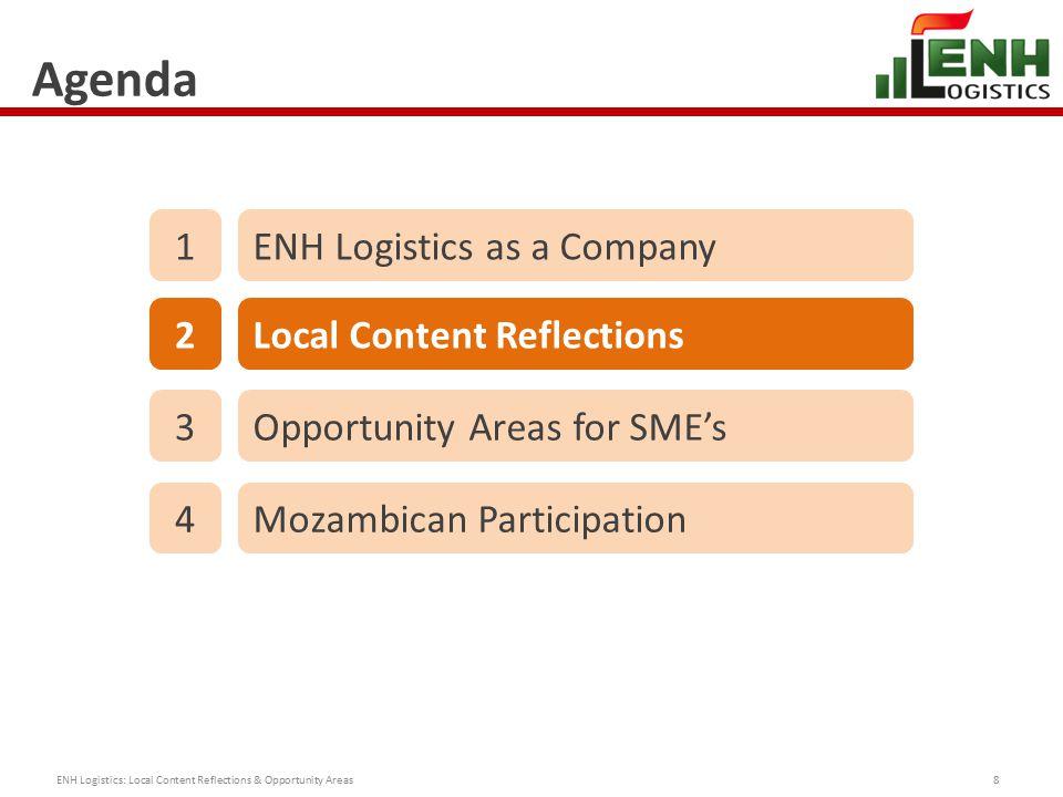Agenda ENH Logistics: Local Content Reflections & Opportunity Areas8 1ENH Logistics as a Company 2Local Content Reflections 3Opportunity Areas for SME's 4Mozambican Participation