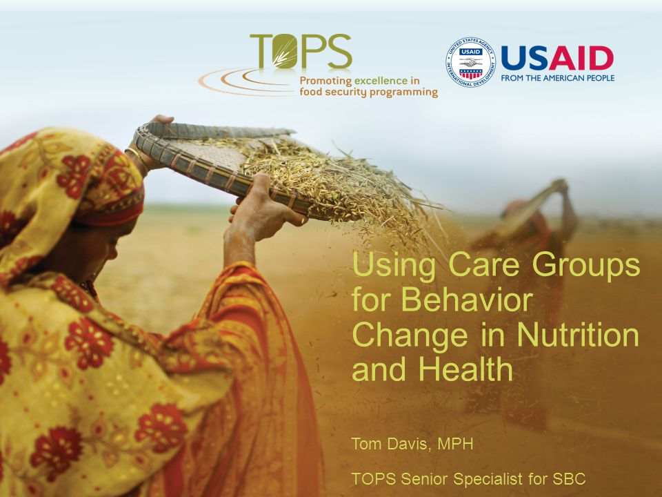 Using Care Groups for Behavior Change in Nutrition and Health Tom Davis, MPH TOPS Senior Specialist for SBC