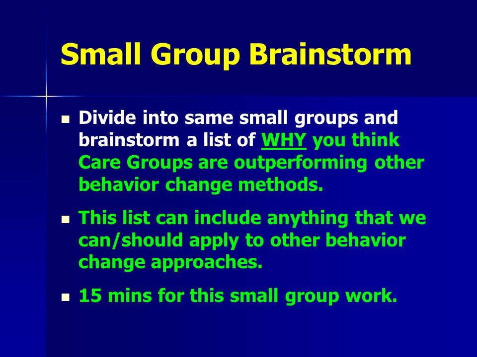 Small Group Brainstorm Divide into same small groups and brainstorm a list of WHY you think Care Groups are outperforming other behavior change methods.