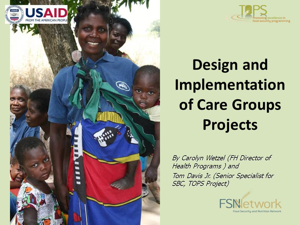 Design and Implementation of Care Groups Projects By Carolyn Wetzel (FH Director of Health Programs ) and Tom Davis Jr.