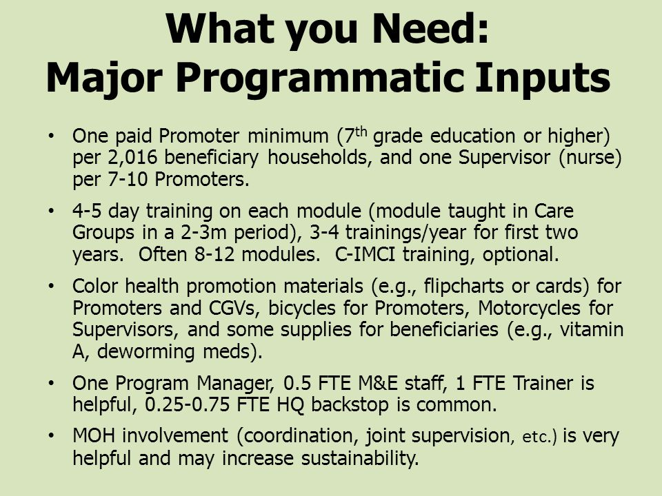 What you Need: Major Programmatic Inputs One paid Promoter minimum (7 th grade education or higher) per 2,016 beneficiary households, and one Supervisor (nurse) per 7-10 Promoters.