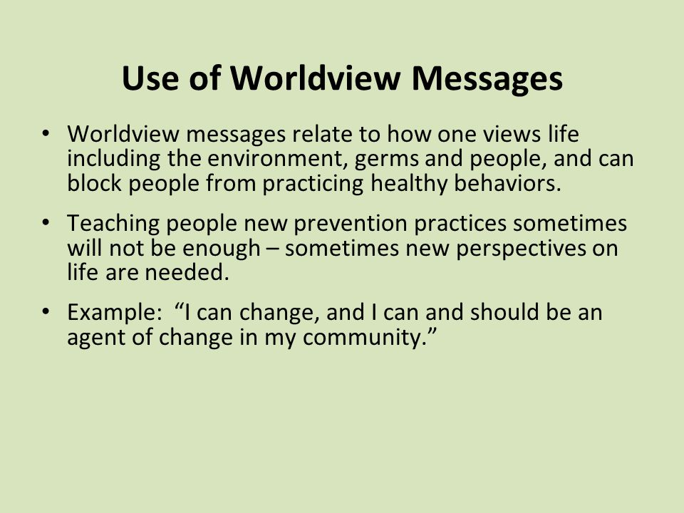 Use of Worldview Messages Worldview messages relate to how one views life including the environment, germs and people, and can block people from practicing healthy behaviors.