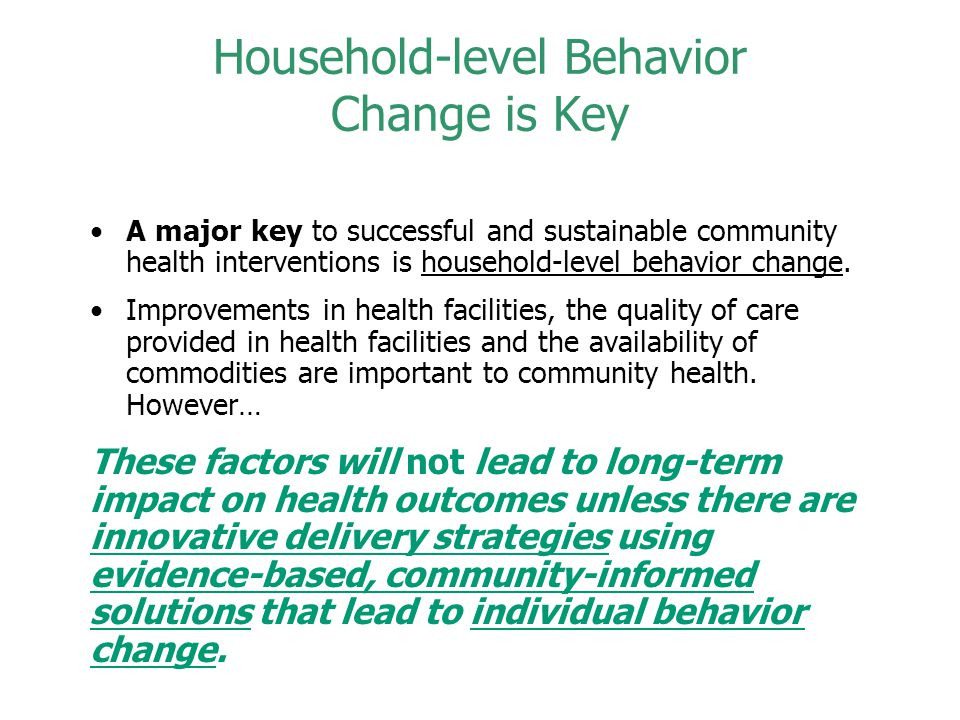Household-level Behavior Change is Key A major key to successful and sustainable community health interventions is household-level behavior change.