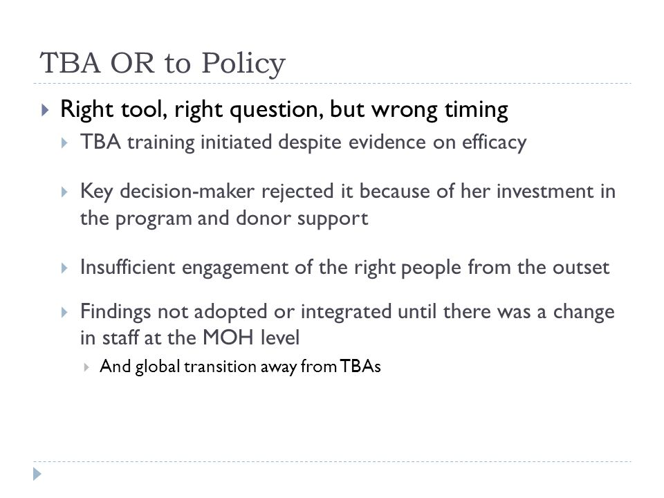 TBA OR to Policy  Right tool, right question, but wrong timing  TBA training initiated despite evidence on efficacy  Key decision-maker rejected it because of her investment in the program and donor support  Insufficient engagement of the right people from the outset  Findings not adopted or integrated until there was a change in staff at the MOH level  And global transition away from TBAs