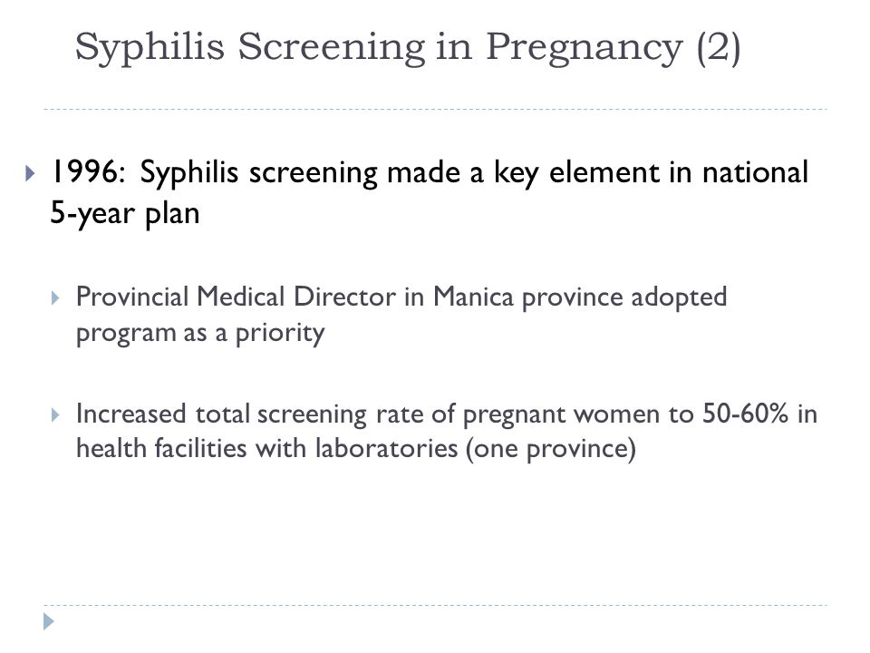 Syphilis Screening in Pregnancy (2)  1996: Syphilis screening made a key element in national 5-year plan  Provincial Medical Director in Manica province adopted program as a priority  Increased total screening rate of pregnant women to 50-60% in health facilities with laboratories (one province)
