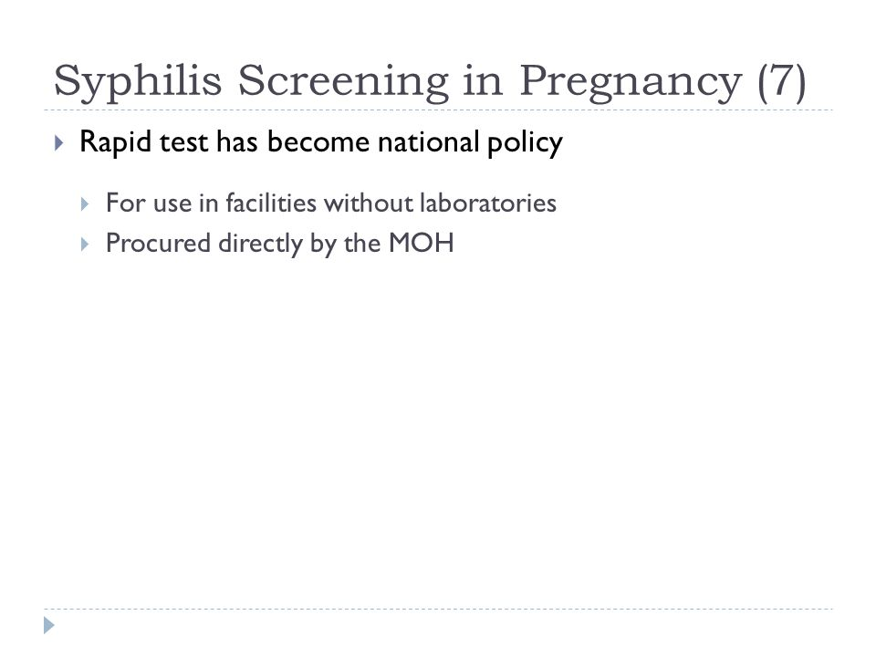 Syphilis Screening in Pregnancy (7)  Rapid test has become national policy  For use in facilities without laboratories  Procured directly by the MOH
