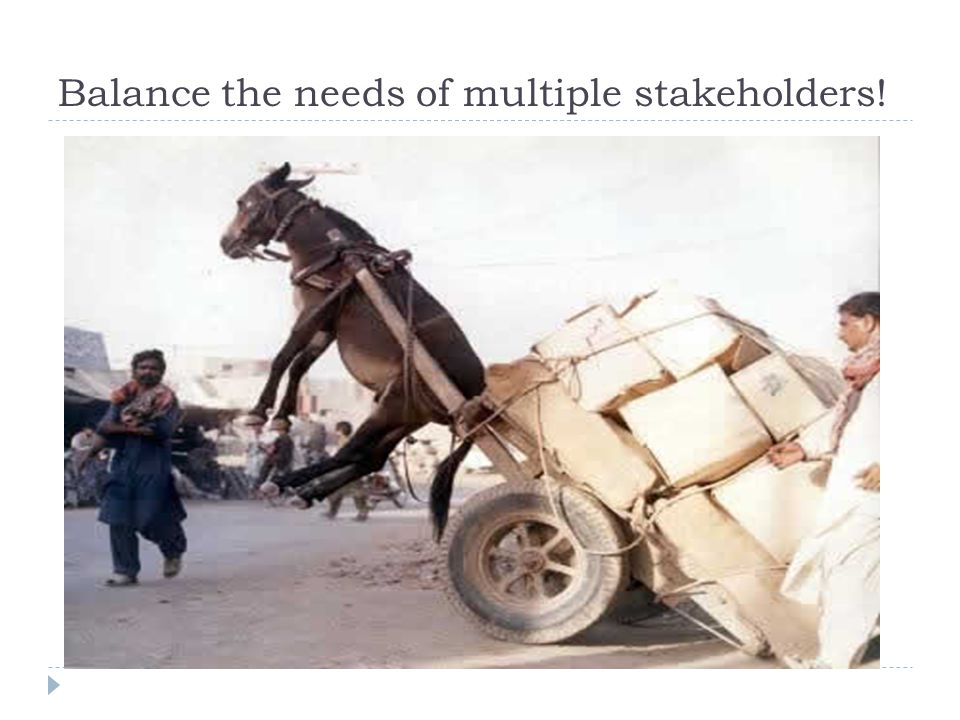 Balance the needs of multiple stakeholders!