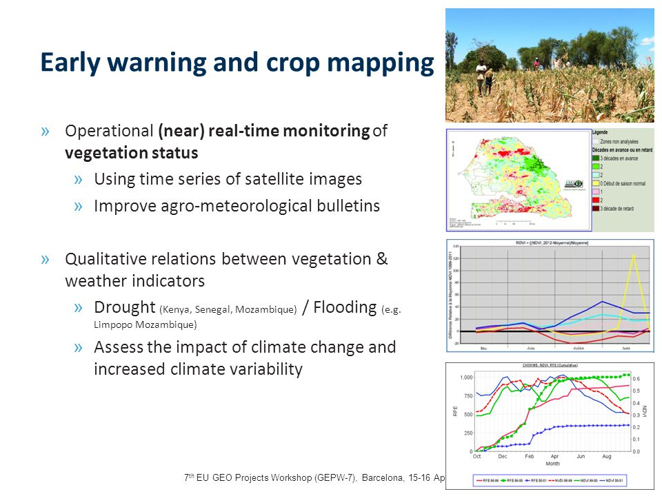 7 th EU GEO Projects Workshop (GEPW-7), Barcelona, 15-16 April 201314 Early warning and crop mapping » Operational (near) real-time monitoring of vegetation status » Using time series of satellite images » Improve agro-meteorological bulletins » Qualitative relations between vegetation & weather indicators » Drought (Kenya, Senegal, Mozambique) / Flooding (e.g.