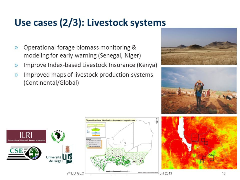 7 th EU GEO Projects Workshop (GEPW-7), Barcelona, 15-16 April 201316 Use cases (2/3): Livestock systems » Operational forage biomass monitoring & modeling for early warning (Senegal, Niger) » Improve Index-based Livestock Insurance (Kenya) » Improved maps of livestock production systems (Continental/Global)