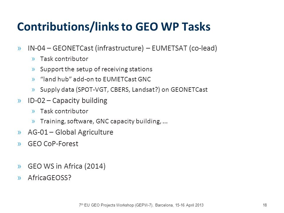 7 th EU GEO Projects Workshop (GEPW-7), Barcelona, 15-16 April 201318 Contributions/links to GEO WP Tasks » IN-04 – GEONETCast (infrastructure) – EUMETSAT (co-lead) » Task contributor » Support the setup of receiving stations » land hub add-on to EUMETCast GNC » Supply data (SPOT-VGT, CBERS, Landsat ) on GEONETCast » ID-02 – Capacity building » Task contributor » Training, software, GNC capacity building,...