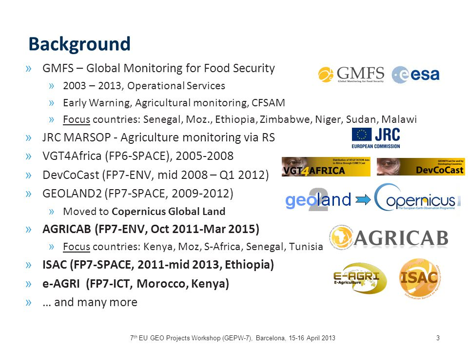 7 th EU GEO Projects Workshop (GEPW-7), Barcelona, 15-16 April 20133 Background » GMFS – Global Monitoring for Food Security » 2003 – 2013, Operational Services » Early Warning, Agricultural monitoring, CFSAM » Focus countries: Senegal, Moz., Ethiopia, Zimbabwe, Niger, Sudan, Malawi » JRC MARSOP - Agriculture monitoring via RS » VGT4Africa (FP6-SPACE), 2005-2008 » DevCoCast (FP7-ENV, mid 2008 – Q1 2012) » GEOLAND2 (FP7-SPACE, 2009-2012) » Moved to Copernicus Global Land » AGRICAB (FP7-ENV, Oct 2011-Mar 2015) » Focus countries: Kenya, Moz, S-Africa, Senegal, Tunisia » ISAC (FP7-SPACE, 2011-mid 2013, Ethiopia) » e-AGRI (FP7-ICT, Morocco, Kenya) » … and many more