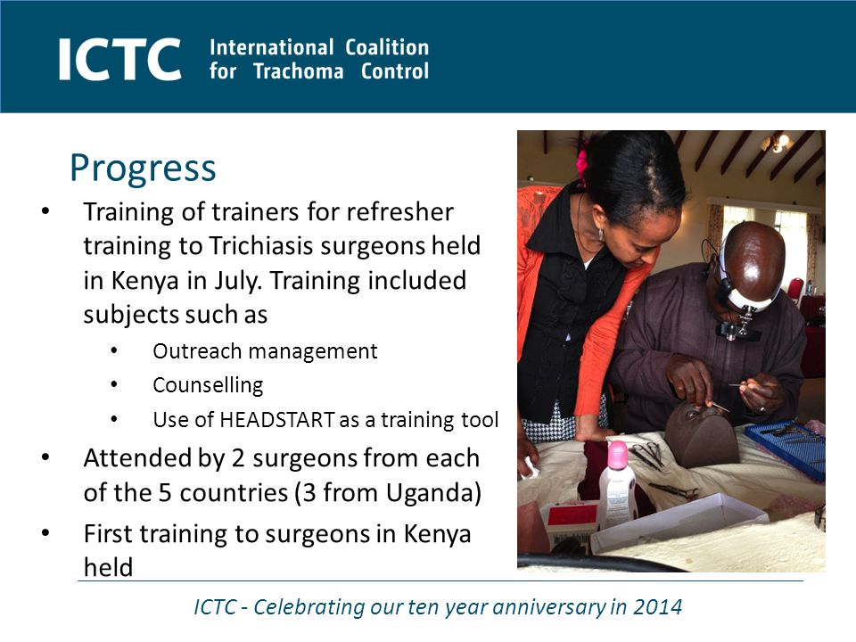 ICTC - Celebrating our ten year anniversary in 2014 Progress Training of trainers for refresher training to Trichiasis surgeons held in Kenya in July.