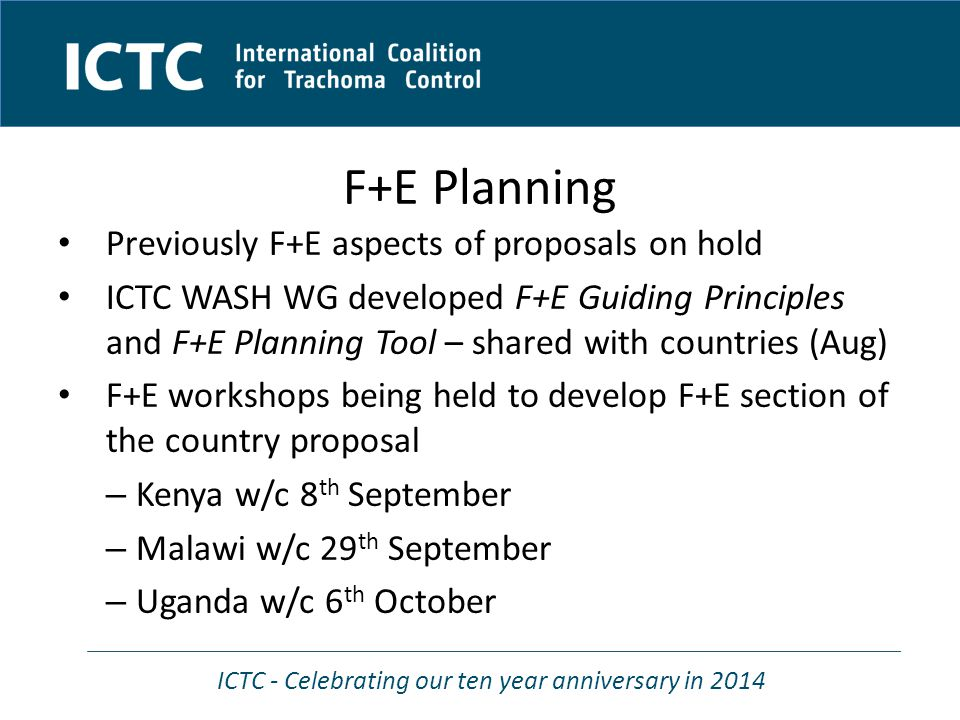 ICTC - Celebrating our ten year anniversary in 2014 F+E Planning Previously F+E aspects of proposals on hold ICTC WASH WG developed F+E Guiding Princi