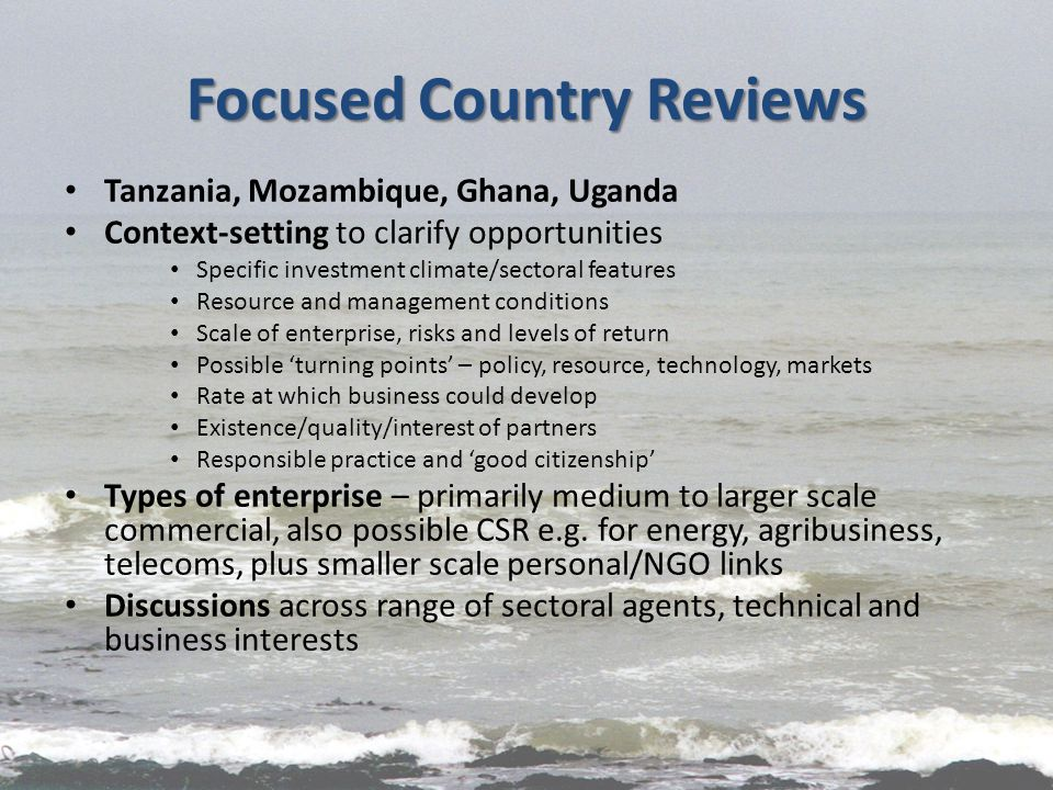 Focused Country Reviews Tanzania, Mozambique, Ghana, Uganda Context-setting to clarify opportunities Specific investment climate/sectoral features Resource and management conditions Scale of enterprise, risks and levels of return Possible 'turning points' – policy, resource, technology, markets Rate at which business could develop Existence/quality/interest of partners Responsible practice and 'good citizenship' Types of enterprise – primarily medium to larger scale commercial, also possible CSR e.g.