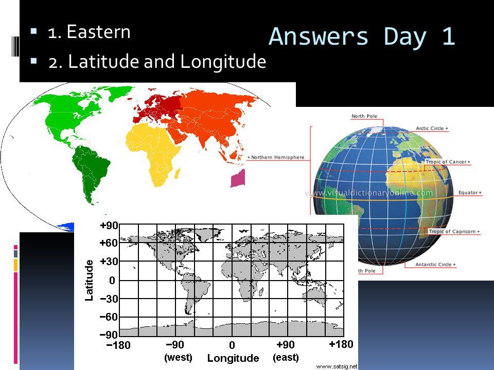 Answers Day 1  1. Eastern  2. Latitude and Longitude