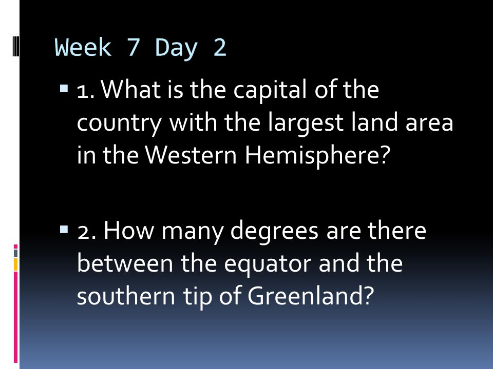 Week 7 Day 2  1. What is the capital of the country with the largest land area in the Western Hemisphere?  2. How many degrees are there between the