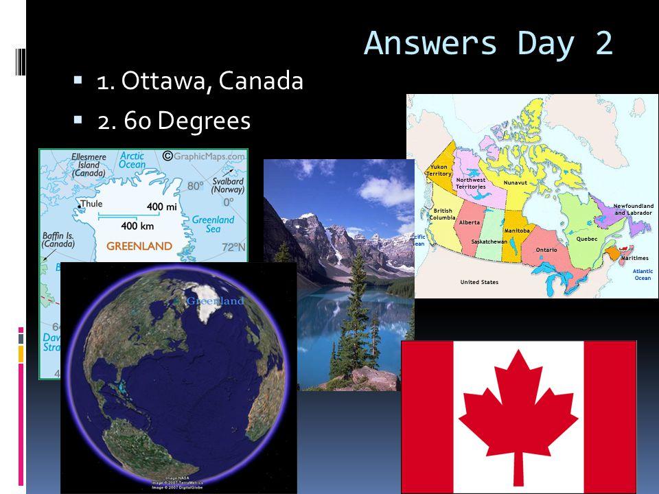 Answers Day 2  1. Ottawa, Canada  2. 60 Degrees
