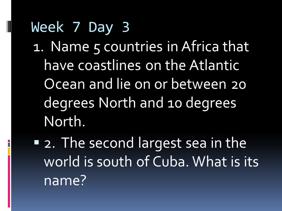 Week 7 Day 3 1. Name 5 countries in Africa that have coastlines on the Atlantic Ocean and lie on or between 20 degrees North and 10 degrees North.  2