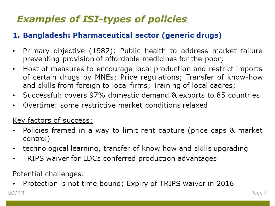 1.Bangladesh: Pharmaceutical sector (generic drugs) Primary objective (1982): Public health to address market failure preventing provision of affordable medicines for the poor; Host of measures to encourage local production and restrict imports of certain drugs by MNEs; Price regulations; Transfer of know-how and skills from foreign to local firms; Training of local cadres; Successful: covers 97% domestic demand & exports to 85 countries Overtime: some restrictive market conditions relaxed Key factors of success: Policies framed in a way to limit rent capture (price caps & market control) technological learning, transfer of know how and skills upgrading TRIPS waiver for LDCs conferred production advantages Potential challenges: Protection is not time bound; Expiry of TRIPS waiver in 2016 Examples of ISI-types of policies ECDPMPage 7