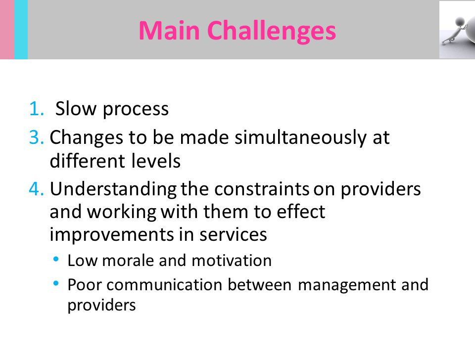 1.Slow process 3.Changes to be made simultaneously at different levels 4.Understanding the constraints on providers and working with them to effect im