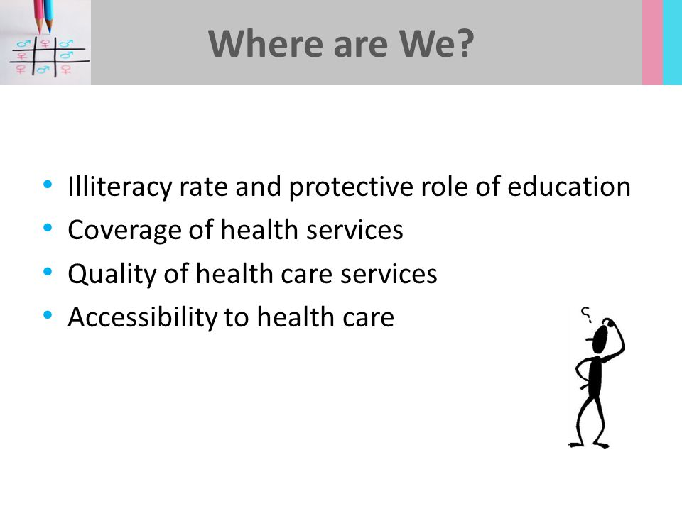 Illiteracy rate and protective role of education Coverage of health services Quality of health care services Accessibility to health care Where are We